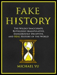 Fake History: The Wildly Inaccurate, Ruthlessly Manipulative, Dangerously Deceptive, and REAL History of the World