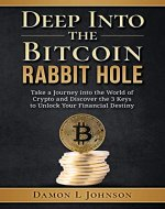 Deep Into The Bitcoin Rabbit Hole: Take a Journey into the World of Crypto and Discover the 3 Keys to Unlock Your Financial Destiny - Book Cover