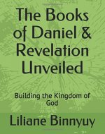 The Books of Daniel & Revelation Unveiled: Building the Kingdom of God - Book Cover