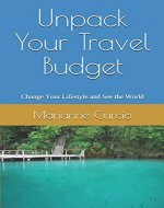 Unpack Your Travel Budget: Change your Lifestyle and See the World - Book Cover