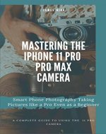 Mastering the iPhone 11 Pro and Pro Max Camera: Smart Phone Photography Taking Pictures like a Pro Even as a Beginner - Book Cover