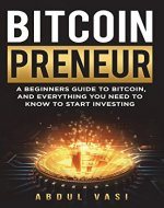 Bitcoinpreneur: A BEGINNERS GUIDE TO BITCOIN, AND EVERYTHING YOU NEED TO KNOW TO START INVESTING - Book Cover