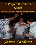 A Prayer Warrior's Guide: How to Pray for People for Divine Healing - Book Cover