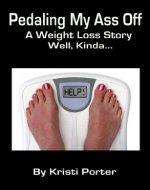 Pedaling My Ass Off - A Weight Loss Story - Well, Kinda... - Book Cover