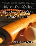 How To Make Perfect Pastry Every Time: For Pies, Tarts & More (Victoria House Bakery Secrets Book 1) - Book Cover