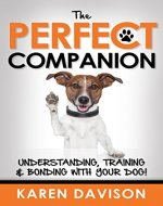 The Perfect Companion - Understanding, Training and Bonding with your Dog! (Positive Dog Training Book 1) - Book Cover