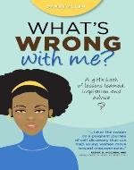 What's Wrong With Me?: A Girl's Book of Lessons Learned, Inspiration and Advice - Book Cover