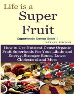 Life is a Super Fruit - How to Use Nutrient Dense Organic Superfruit For Your Libido and Energy, Stronger Bones, Lower Cholesterol and More (Superfoods Series) - Book Cover