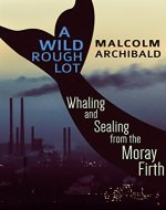 A Wild Rough Lot: Whaling and Sealing from the Moray Firth - Book Cover