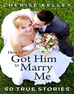 How I Got Him To Marry Me: 50 True Stories - Book Cover