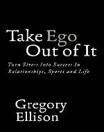 Take Ego Out of It: Turn Stress Into Success In Relationships, Sports and Life - Book Cover