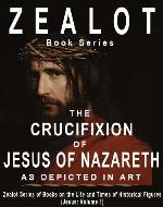 Zealot Books - The Life and Times of Jesus of Nazareth (Volume 1): The Crucifixion of Jesus of Nazareth as Depicted in Art (Zealot Books - The Life and Times of Historical Figures: Jesus of Nazareth) - Book Cover