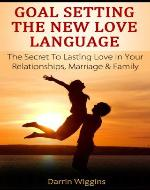 Goal Setting The New Love Language: The Secret To Lasting Love In Your Relationships, Marriage & Family (Goal Setting Success Series) - Book Cover