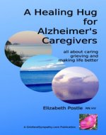 A Healing Hug for Alzheimer's Caregivers: All About Caring, Grieving and Making Life Better - Book Cover