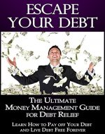 Escape Your Debt: The Ultimate Money Management Guide for Debt Relief, Learn How to Pay off Your Debt and Live Debt Free Forever (Money Management, Debt Book 1) - Book Cover