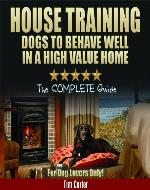 HOUSE TRAINING DOGS to Behave Well in a High Value Home: The COMPLETE Guide - For Dog Lovers Only! (New Dog Series) - Book Cover