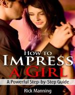 How To Impress A Girl: A Powerful Step-by-Step Guide - Book Cover