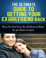 The Ultimate Guide To Getting Your Ex Girlfriend Back - How to Get Your Ex Girlfriend Back In 30 Days Or Less (How To Get Your Lover Back, How To Get Your Ex Back Fast) - Book Cover