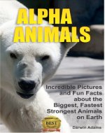 Alpha Animals: Incredible Pictures and Fun Facts about the Biggest, Fastest, Strongest Creatures on Earth - Book Cover