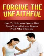 Forgive The Unfaithful: How to Help Your Spouse Heal From Your Affair and Regain Trust after Infidelity (Infidelity Issues) - Book Cover