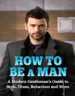 How to Be a Man: A Modern Gentleman's Guide to Style, Dress, Behavior and More - Book Cover