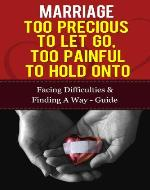 Marriage - Too Precious To Let Go, Too Painful To Hold Onto: Facing Difficulties &  Finding A Way Guide (Marriage And Love, Marriage Counselling, Marriage Help) - Book Cover