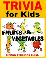 Trivia & Interesting Facts: Fruits and Vegetables! 250+ Trivia Facts about Vegetables and Healthy Fruits Including Food History, Origins & More (Trivia for Kids Book) - Book Cover