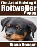 The Art of Raising a Rottweiler Puppy (The Warrior Guides) - Book Cover