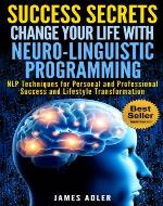 Success Secrets: Change Your Life With Neuro-Linguistic Programming. NLP Techniques for Personal and Professional Success and Lifestyle Transformation. ... Successful, Get Inspired, NLP, NLP secrets) - Book Cover