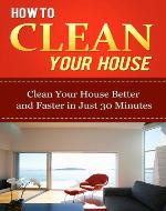 How to Clean Your House: Clean Your House Better and Faster in Just 30 Minutes (Home Solutions) - Book Cover