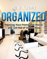 How to Get Organized: Organize Your Home and House and Get Rid of Clutter Now (Home Solutions) - Book Cover