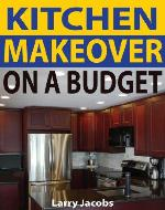Kitchen Makeover on a Budget: A Step-by-Step Guide to Getting a Whole New Kitchen for Less (Home Improvement) - Book Cover
