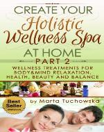 Create your Holistic Wellness Spa at Home. Part2: Wellness Treatments for Body&Mind Relaxation, Health, Beauty and Balance (Holistic Wellness Spa, Natural ... Holistic Therapies for Wellness, Spa) - Book Cover