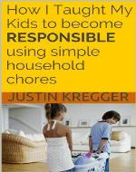 How I Taught My Kids to become RESPONSIBLE using simple household chores - Book Cover