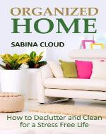 Organized Home: How to Declutter and Clean for a Stress Free Life - Book Cover