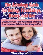The Astrology Guide for Dating, Friendships, Money, and Sex: Understand Your Signs Relationship With Finding Love, Improving Relationships, Money and Sex ... Cancer, Virgo, Scorpio, Capricorn, Pisces) - Book Cover