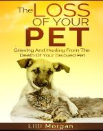 The Loss Of Your Pet: Grieving And Healing From The Death Of Your Beloved Pet (Death Of A Pet) - Book Cover