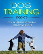 Dog Training Basics: The 12 Step Dog Training Plan for your Dog (Obedience, Puppy Training) - Book Cover