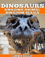 DINOSAURS: Fun Facts and Amazing Photos of Animals in Nature (Amazing Animal Kingdom Series) - Book Cover