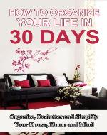 How to Organize Your Home in 30 Days: Cleaning and Organizing Your House into a Home - Book Cover
