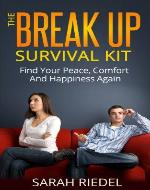 The Break up Survival Kit - Find Peace, Comfort and Happiness Again ((break up self help, break up, breakup recovery, break up books, break up advice)) - Book Cover