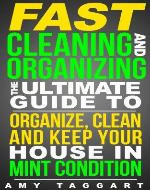 FAST Cleaning And Organizing: The Ultimate Guide to Organize, Clean & Keep Your House in Mint Condition (Cleaning, Cleaning House, Organizing, Organization, ... Clutter, Simplify, Minimalism, Housekeeping) - Book Cover