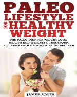 Paleo Lifestyle for Healthy Weight. The Paleo Diet for Weight Loss, Health and Vitality. Transform Yourself With Delicious Paleo Recipes! (Paleo for Weight ... Loss, Paleo Weight Loss, Paleo for Health) - Book Cover