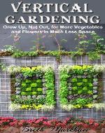 Vertical Gardening: Grow Up, Not Out, for More Vegetables and Flowers in Much Less Space - Book Cover