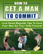 How To Get A Man To Commit: Lock Down Magnetic Tips To Have Your Man By Your Side Forever (how to please your man, boyfriend, marriage, relationship, love) - Book Cover