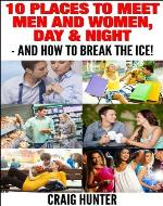 10 Places to Meet Men and Women, Day & Night - AND How to Break the Ice! - Book Cover