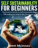 Self Sustainability For Beginners: The Essential Guide To Self Sustainable And Self Sufficient Living In The 21st Century - Book Cover