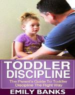Toddler Discipline - The Parent's Guide To Toddler Discipline - Book Cover