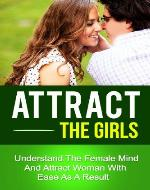 Attract The Girls - Understand The Female Mind And Attract Woman With Ease As A Result (how to be attractive, attraction,how to find the right girl) - Book Cover