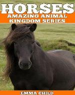 HORSES: Fun Facts and Amazing Photos of Animals in Nature (Amazing Animal Kingdom Series) - Book Cover
